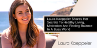 Laura Kaeppeler Shares Her Secrets To Healthy Living, Motivation And Finding Balance In A Busy World